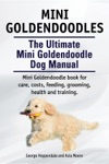 Mini Goldendoodles  The Ultimate Mini Goldendoodle Dog Manual Miniature Goldendoodle Book For Care Costs Feeding Grooming Health And Training