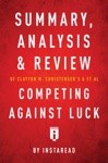 Summary Analysis And Review Of Clayton M Christensens And Et Al Competing Against Luck By Instaread
