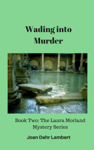 Wading Into Murder: Book Two of the Laura Morland Mystery Series