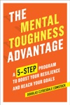 The Mental Toughness Advantage A 5-Step Program To Boost Your Resilience And Reach Your Goals