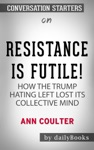 Resistance Is Futile How The Trump-Hating Left Lost Its Collective Mind By Ann Coulter Conversation Starters