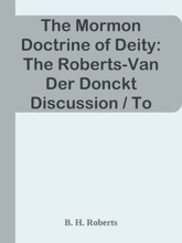 The Mormon Doctrine of Deity: The Roberts-Van Der Donckt Discussion / To which is added a discourse, Jesus Christ, the revelation of God; also a collection of authoritative Mormon utterances on the being and nature of God