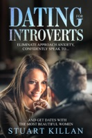 Dating for Introverts: Eliminate Approach Anxiety, Confidently Speak to…and Get Dates with the Most Beautiful Women