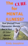 The Cure For Mental Illness The Simple Natural Way To Heal Yourself From Depression Anxiety And A Host Of Other Mental Disorders