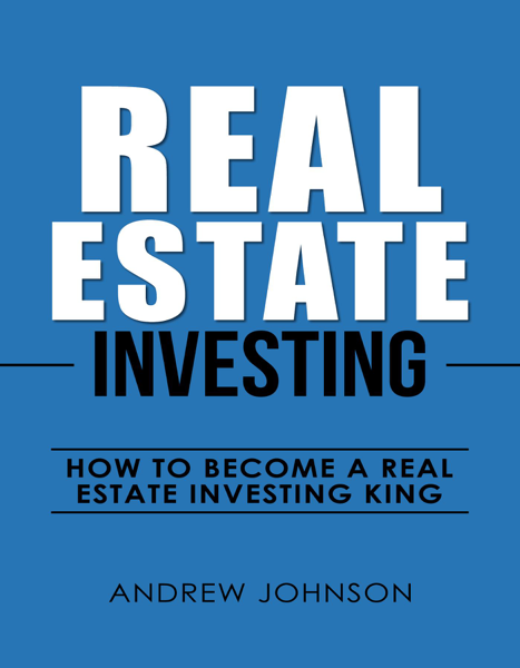 Real Estate Investing: How to Become a Real Estate Investing King