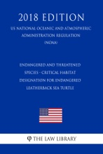Endangered And Threatened Species - Critical Habitat Designation For Endangered Leatherback Sea Turtle (US National Oceanic And Atmospheric Administration Regulation) (NOAA) (2018 Edition)