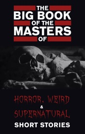 The Big Book Of The Masters Of Horror Weird And Supernatural Short Stories 120 Authors And 1000 Stories In One Volume