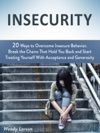 Insecurity 20 Ways To Overcome Insecure Behavior Break The Chains That Hold You Back And Start Treating Yourself With Acceptance And Generosity