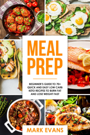 Meal Prep : Beginner's Guide to 70+ Quick and Easy Low Carb Keto Recipes to burn Fat and Lose Weight Fast book