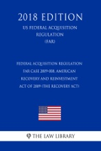 Federal Acquisition Regulation - FAR Case 2009-008, American Recovery and Reinvestment Act of 2009 (the Recovery Act) (US Federal Acquisition Regulation Regulation) (FAR) (2018 Edition)
