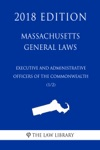 Massachusetts General Laws - Executive And Administrative Officers Of The Commonwealth 12 2018 Edition