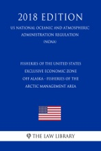 Fisheries Of The United States Exclusive Economic Zone Off Alaska - Fisheries Of The Arctic Management Area (US National Oceanic And Atmospheric Administration Regulation) (NOAA) (2018 Edition)