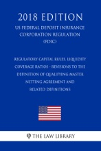 Regulatory Capital Rules, Liquidity Coverage Ratios - Revisions To The Definition Of Qualifying Master Netting Agreement And Related Definitions (US Federal Deposit Insurance Corporation Regulation) (FDIC) (2018 Edition)