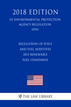 Regulation of Fuels and Fuel Additives - 2012 Renewable Fuel Standards (US Environmental Protection Agency Regulation) (EPA) (2018 Edition)