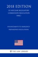 Enhancements To Emergency Preparedness Regulations (US Nuclear Regulatory Commission Regulation) (NRC) (2018 Edition)