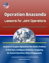 Operation Anaconda Lessons For Joint Operations - Analysis Of Complex Afghanistan War Battle Problems In First Days Intelligence Estimates Integrating Air-Ground Operations Rules Of Engagement