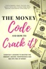 The Money Code and How To Crack It!: Everyday Lessons to Master the Mindset, Making, Maintenance and Multiplying of Money