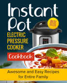 Instant Pot Electric Pressure Cooker Cookbook: Awesome and Easy Recipes for the Entire Family