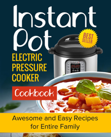 Instant Pot Electric Pressure Cooker Cookbook: Awesome and Easy Recipes for the Entire Family book