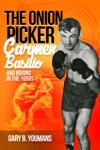 The Onion Picker Carmen Basilio And Boxing In The 1950s