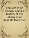 The Life Of An Insect  Being A History Of The Changes Of Insects From The Egg To The Perfect Being