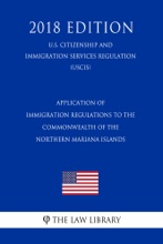 Application of Immigration Regulations to the Commonwealth of the Northern Mariana Islands (U.S. Citizenship and Immigration Services Regulation) (USCIS) (2018 Edition)