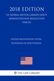 UNIFIED REGISTRATION SYSTEM - SUSPENSION OF EFFECTIVENESS (US FEDERAL MOTOR CARRIER SAFETY ADMINISTRATION REGULATION) (FMCSA) (2018 EDITION)