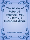 The Works Of Robert G Ingersoll Vol 10 Of 12  Dresden EditionLegal
