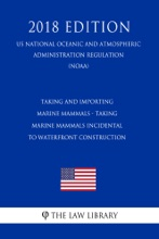 Taking and Importing Marine Mammals - Taking Marine Mammals Incidental to Waterfront Construction (US National Oceanic and Atmospheric Administration Regulation) (NOAA) (2018 Edition)