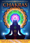 Chakras Discover The Amazing Techniques Of Balancing Energy And Becoming Healed Using Chakras