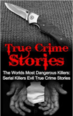 True Crime Stories: The Worlds Most Dangerous Killers: Serial Killers Evil True Crime Stories