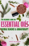 The Beginners Guide On Essential Oils Natural Remedies And Aromatherapy 300 Diffuser Recipes Massage Oils Bath Bombs Lotions And Hair Care Recipes