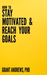 How To Stay Motivated And Reach Your Goals A Guide For Students Researchers And Entrepreneurs