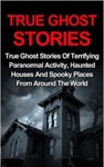 True Ghost Stories True Ghost Stories Of Terrifying Paranormal Activity Haunted Houses And Spooky Places From Around The World