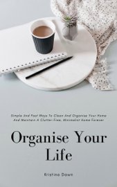 Organising: Simple And Fast Ways Of House Cleaning And Organising And Maintain A Clutter-Free, Minimalist, Organised Home Forever.