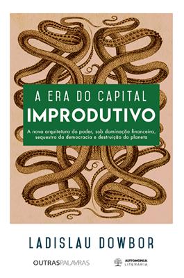 Ladislau Dowbor - A era do capital improdutivo book