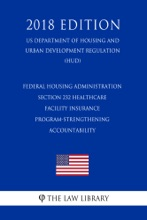 Federal Housing Administration - Section 232 Healthcare Facility Insurance Program-Strengthening Accountability (US Department of Housing and Urban Development Regulation) (HUD) (2018 Edition)