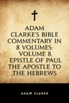 Adam Clarkes Bible Commentary In 8 Volumes Volume 8 Epistle Of Paul The Apostle To The Hebrews