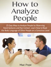 How To Analyze People: 25 Easy Ways To Analyze People By Observing Hand Gestures And Eye Contact. Learn How To Read The Body Language Of Other People On A Conscious Level