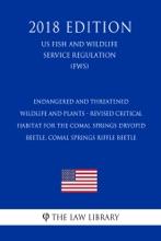 Endangered and Threatened Wildlife and Plants - Revised Critical Habitat for the Comal Springs Dryopid Beetle, Comal Springs Riffle Beetle (US Fish and Wildlife Service Regulation) (FWS) (2018 Edition)