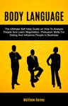 Body Language The Ultimate Self Help Guide On How To Analyze People And Learn Negotiation Persuasion Skills For Dating And Influence People In Business
