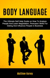Body Language: The Ultimate Self Help Guide on How To Analyze People And Learn Negotiation, Persuasion Skills For Dating And Influence People In Business