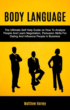 Body Language: The Ultimate Self Help Guide on How To Analyze People And Learn Negotiation, Persuasion Skills For Dating And Influence People In Business image