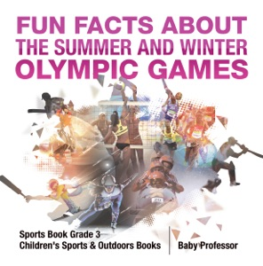 Fun Facts about the Summer and Winter Olympic Games - Sports Book Grade 3  Children's Sports & Outdoors Books