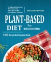 Plant Based Diet For Beginners 100 Recipes And Complete Guide To Eating A Whole Food Plant-Based Diet And Living Healthy Plant-Based Recipes