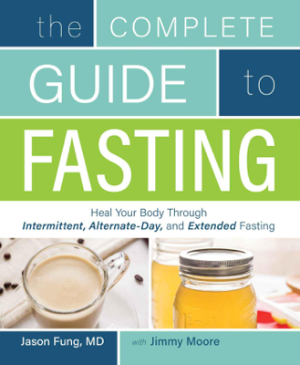 The Complete Guide to Fasting: Heal Your Body Through Intermittent, Alternate-Day, and Extended - Jason Fung & Jimmy Moore book
