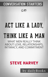 Act Like a Lady, Think Like a Man, Expanded Edition: What Men Really Think About Love, Relationships, Intimacy, and Commitment by Steve Harvey: Conversation Starters book
