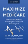 Maximize Your Medicare 2018 Edition Understanding Medicare Protecting Your Health And Minimizing Costs