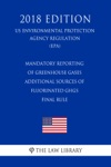 Mandatory Reporting Of Greenhouse Gases - Additional Sources Of Fluorinated GHGs - Final Rule US Environmental Protection Agency Regulation EPA 2018 Edition