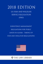 Subsistence Management Regulations for Public Lands in Alaska - Taking of Fish and Shellfish Regulations (US Fish and Wildlife Service Regulation) (FWS) (2018 Edition)